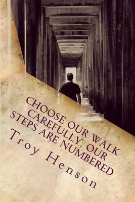 Choose Our Walk Carefully, Our Steps Are Numbered (Paperback): Troy Glenn Henson