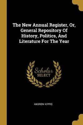 The New Annual Register, Or, General Repository of History, Politics, and Literature for the Year (Paperback): Andrew Kippis