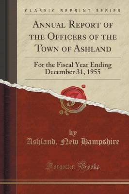 Annual Report of the Officers of the Town of Ashland - For the Fiscal Year Ending December 31, 1955 (Classic Reprint)...