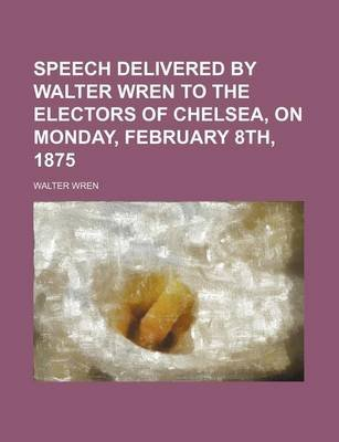 Speech Delivered by Walter Wren to the Electors of Chelsea, on Monday, February 8th, 1875 (Paperback): Walter Wren