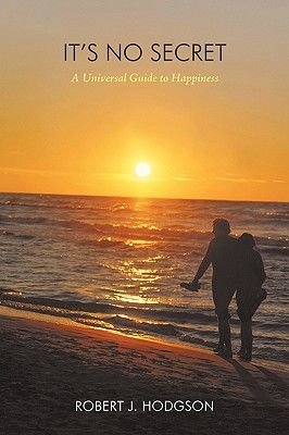 It's No Secret - A Universal Guide to Happiness (Paperback): Robert J. Hodgson