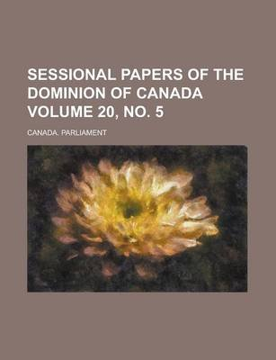 Sessional Papers of the Dominion of Canada Volume 20, No. 5 (Paperback): Canada Parliament