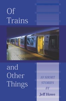 Of Trains and Other Things (Paperback): Jeff Howe