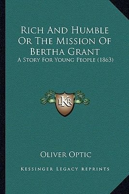 Rich and Humble or the Mission of Bertha Grant - A Story for Young People (1863) (Paperback): Oliver Optic
