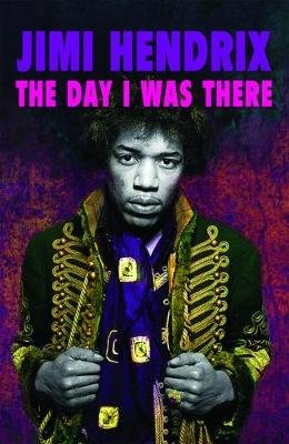Jimi Hendrix - The Day I Was There - Over 500 accounts from fans that witnessed a Jimi Hendrix live show (Paperback):