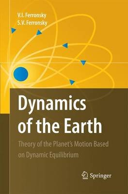 Dynamics of the Earth - Theory of the Planet's Motion Based on Dynamic Equilibrium (Paperback): V.I. Ferronsky, S.V....