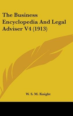 The Business Encyclopedia and Legal Adviser V4 (1913) (Hardcover): W. S. M. Knight