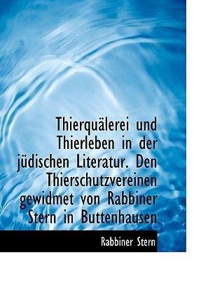 Thierqualerei Und Thierleben in Der Judischen Literatur. Den Thierschutzvereinen Gewidmet Von Rabbiner Stern in Buttenhausen...