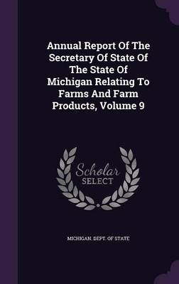 Annual Report of the Secretary of State of the State of Michigan Relating to Farms and Farm Products, Volume 9 (Hardcover):...