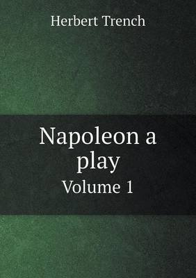 Napoleon a Play Volume 1 (Paperback): Herbert Trench