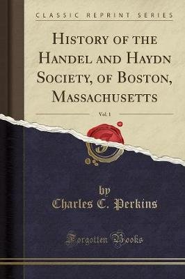 History of the Handel and Haydn Society, of Boston, Massachusetts, Vol. 1 (Classic Reprint) (Paperback): Charles C. Perkins