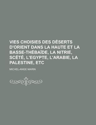 Vies Choisies Des Deserts D'Orient Dans La Haute Et La Basse-Thebaide, La Nitrie, Scete, L'Egypte, L'Arabie, La...