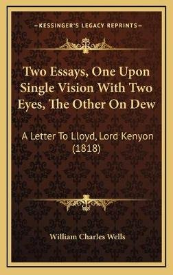 Two Essays, One Upon Single Vision with Two Eyes, the Other on Dew - A Letter to Lloyd, Lord Kenyon (1818) (Hardcover): William...