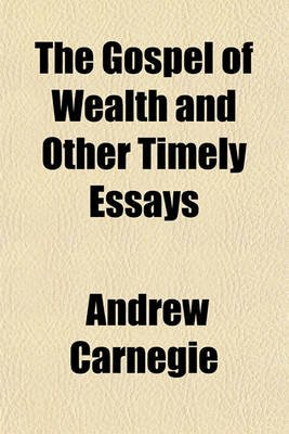 The Gospel of Wealth and Other Timely Essays (Paperback): Andrew Carnegie