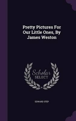 Pretty Pictures for Our Little Ones, by James Weston (Hardcover): Edward Step