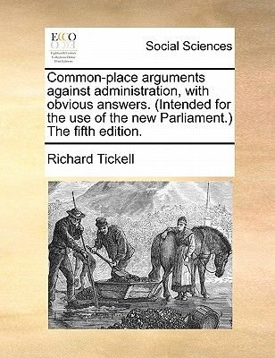 Common-Place Arguments Against Administration, with Obvious Answers. (Intended for the Use of the New Parliament.) the Fifth...