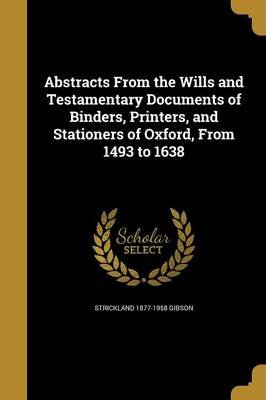 Abstracts from the Wills and Testamentary Documents of Binders, Printers, and Stationers of Oxford, from 1493 to 1638...