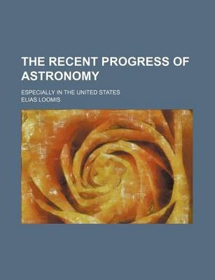The Recent Progress of Astronomy; Especially in the United States (Paperback): Elias Loomis