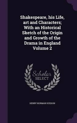 Shakespeare, His Life, Art and Characters; With an Historical Sketch of the Origin and Growth of the Drama in England Volume 2...