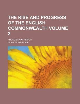 The Rise and Progress of the English Commonwealth; Anglo-Saxon Period Volume 2 (Paperback): Us Government, Francis Palgrave