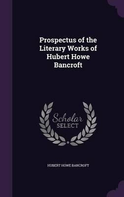 Prospectus of the Literary Works of Hubert Howe Bancroft (Hardcover): Hubert Howe Bancroft