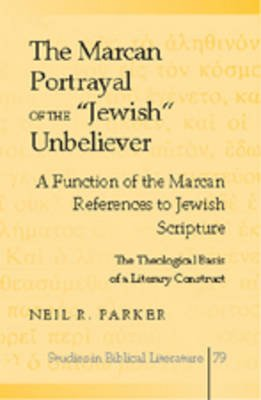 "The Marcan Portrayal of the ""Jewish"" Unbeliever - A Function of the Marcan References to Jewish Scripture- The Theological..."