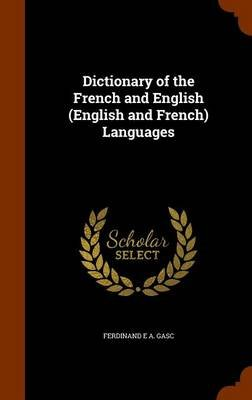 Dictionary of the French and English (English and French) Languages (Hardcover): Ferdinand E. A. Gasc