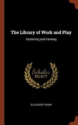 The Library of Work and Play - Gardening and Farming (Hardcover): Ellen Eddy Shaw