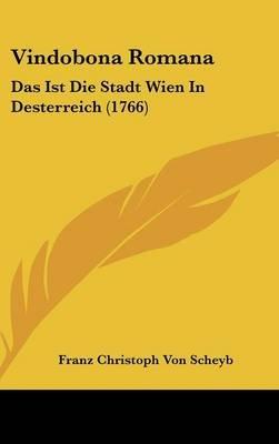 Vindobona Romana - Das Ist Die Stadt Wien in Desterreich (1766) (English, German, Hardcover): Franz Christoph Von Scheyb