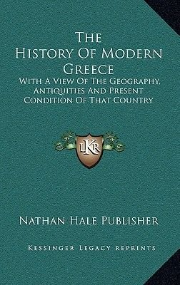 The History of Modern Greece - With a View of the Geography, Antiquities and Present Condition of That Country (Hardcover):...