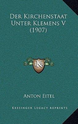 Der Kirchenstaat Unter Klemens V (1907) (German, Paperback): Anton Eitel