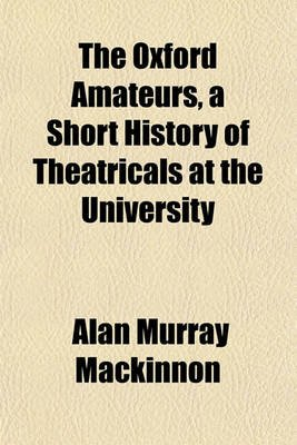 The Oxford Amateurs, a Short History of Theatricals at the University (Paperback): Alan Murray MacKinnon
