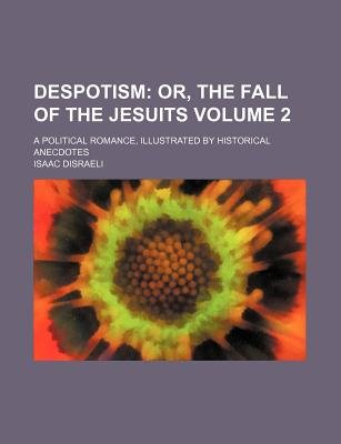 Despotism Volume 2; Or, the Fall of the Jesuits. a Political Romance, Illustrated by Historical Anecdotes (Paperback): Isaac...