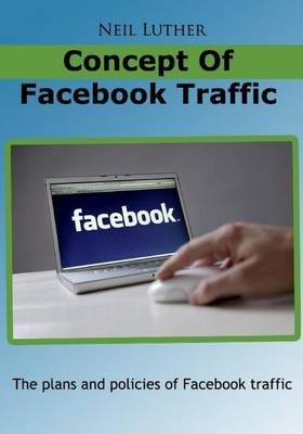 Concept of Facebook Traffic - The Plans and Policies of Facebook Traffic (Paperback): Neil Luther