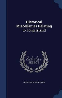 Historical Miscellanies Relating to Long Island (Hardcover): Charles J B 1887 Werner