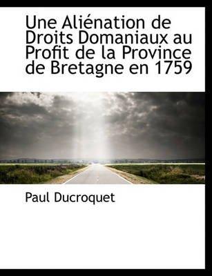 Une Ali Nation de Droits Domaniaux Au Profit de La Province de Bretagne En 1759 (English, French, Paperback): Paul Ducroquet