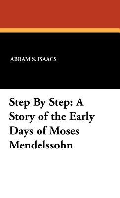 Step by Step - A Story of the Early Days of Moses Mendelssohn (Hardcover): Abram S. Isaacs