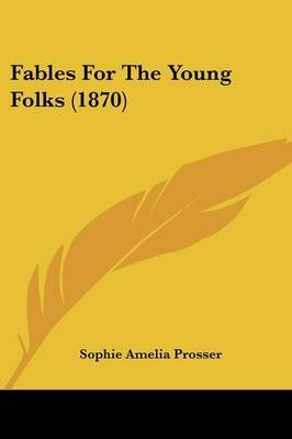 Fables for the Young Folks (1870) (Paperback): Sophie Amelia Prosser