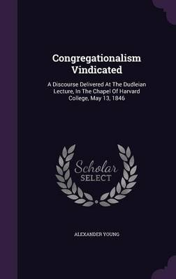 Congregationalism Vindicated - A Discourse Delivered at the Dudleian Lecture, in the Chapel of Harvard College, May 13, 1846...