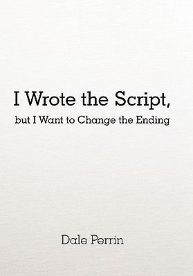 I Wrote the Script, But I Want to Change the Ending (Hardcover): Dale Perrin
