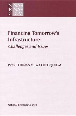 Financing Tomorrow's Infrastructure: Challenges and Issues: Proceedings of a Colloquium (Electronic book text): National...