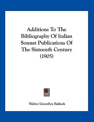 Additions to the Bibliography of Italian Sonnet Publications of the Sixteenth Century (1905) (Paperback): Walter Llewellyn...