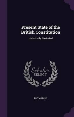 Present State of the British Constitution - Historically Illustrated (Hardcover): Britannicus Britannicus