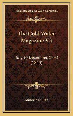 The Cold Water Magazine V3 - July to December, 1843 (1843) (Hardcover): Moore and Fitz
