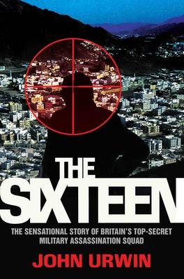 The Sixteen - The Sensational Story of Britain's Top-Secret Military Assassination Squad (Paperback): John Urwin