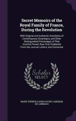 Secret Memoirs of the Royal Family of France, During the Revolution - With Original and Authentic Anecdotes of Contemporary...