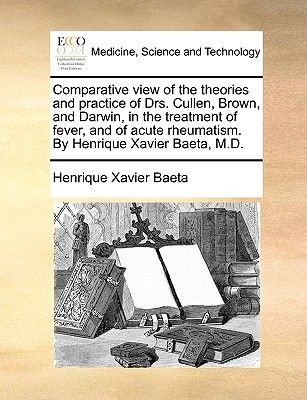 Comparative View of the Theories and Practice of Drs. Cullen, Brown, and Darwin, in the Treatment of Fever, and of Acute...