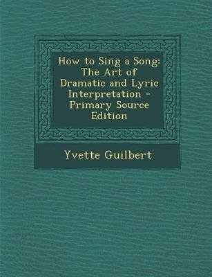 How to Sing a Song - The Art of Dramatic and Lyric Interpretation - Primary Source Edition (Paperback): Yvette Guilbert