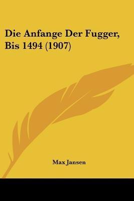 Die Anfange Der Fugger, Bis 1494 (1907) (English, German, Paperback): Max Jansen