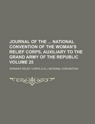 Journal of the National Convention of the Woman's Relief Corps, Auxiliary to the Grand Army of the Republic Volume 25...